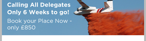 Calling All Delegates Only 6 Weeks to go! Book your Place Now - only £850